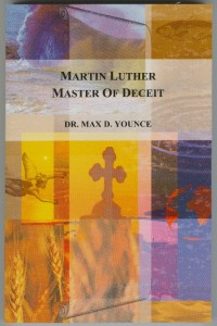 Martin Luther, Master of Deceit By Dr. Max D. Younce
